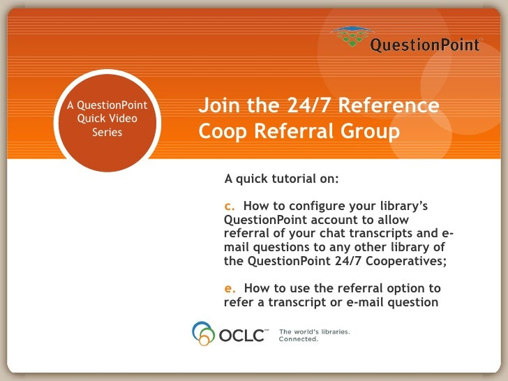 Join the 24/7 Reference Coop Referral Group <ul><li>A quick tutorial on: </li></ul><ul><li>How to configure your library's...