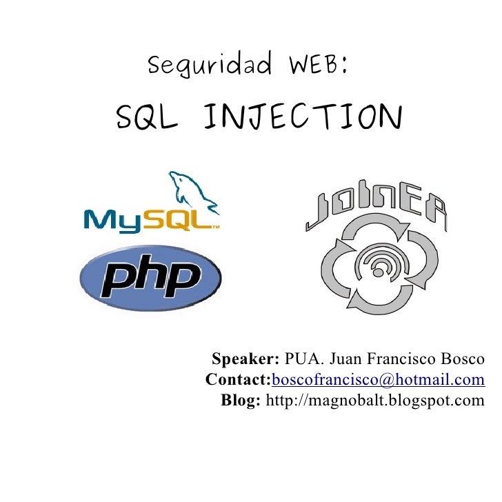 Seguridad WEB:  SQL INJECTION          Speaker: PUA. Juan Francisco Bosco     Contact:boscofrancisco@hotmail.com       Blo...