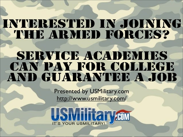 Interested In Joining  The Armed Forces? Service AcademiesCan Pay For CollegeAnd Guarantee A Job      Presented by USMilit...