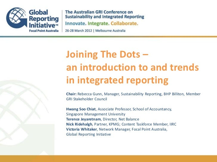 +    Joining The Dots –    an introduction to and trends    in integrated reporting    .    Chair: Rebecca Gunn, Manager, ...