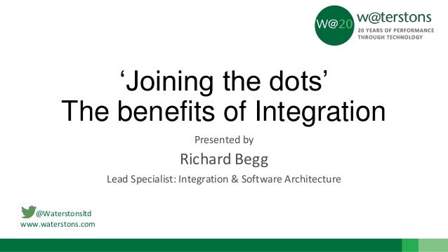 @Waterstonsltd www.waterstons.com 'Joining the dots' The benefits of Integration Presented by Richard Begg Lead Specialist...