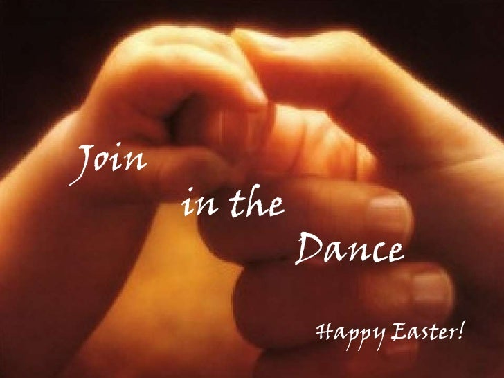 Join <br />           in the <br />                         Dance<br />Happy Easter!<br />