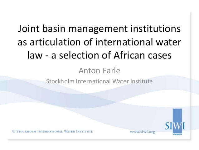 Joint basin management institutions as articulation of international water law - a selection of African cases Anton Earle ...