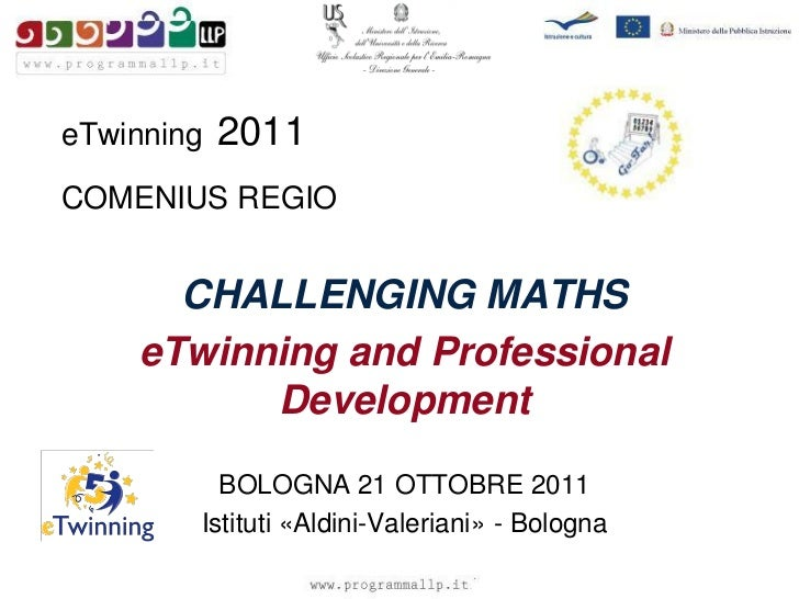 eTwinning   2011COMENIUS REGIO      CHALLENGING MATHS    eTwinning and Professional          Development          BOLOGNA ...