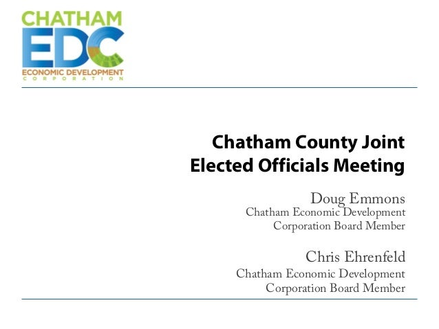 Chatham County Joint Elected Officials Meeting Doug Emmons Chatham Economic Development Corporation Board Member Chris Ehr...