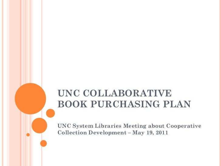 UNC COLLABORATIVE BOOK PURCHASING PLAN UNC System Libraries Meeting about Cooperative Collection Development – May 19, 2011