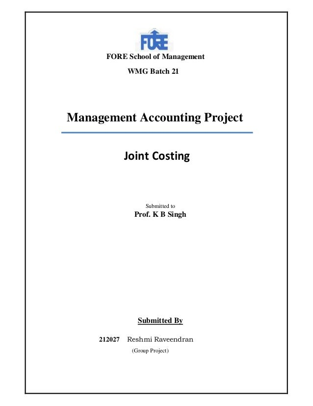 FORE School of Management WMG Batch 21  Management Accounting Project Joint Costing  Submitted to  Prof. K B Singh  Submit...