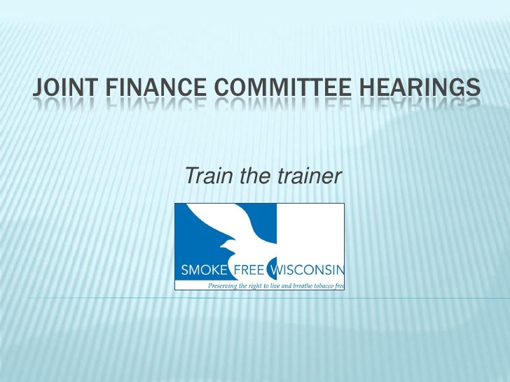 JOINT FINANCE COMMITTEE HEARINGS             Train the trainer