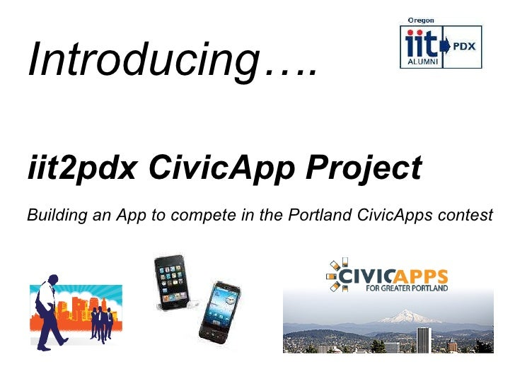 iit2pdx CivicApp Project Building an App to compete in the Portland CivicApps contest Introducing….
