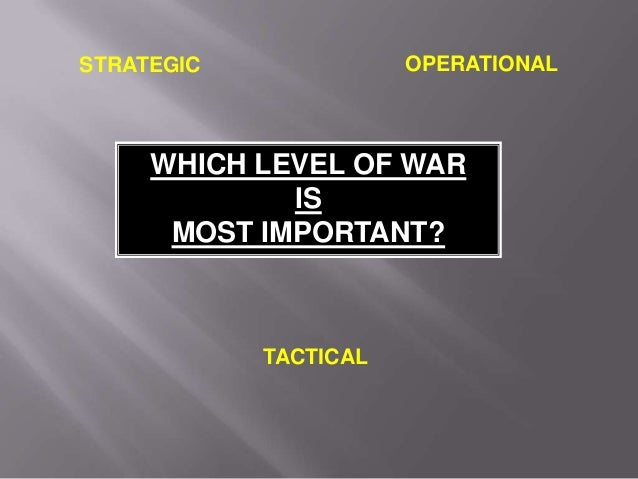 TACTICAL OPERATIONAL WHICH LEVEL OF WAR IS MOST IMPORTANT? STRATEGIC