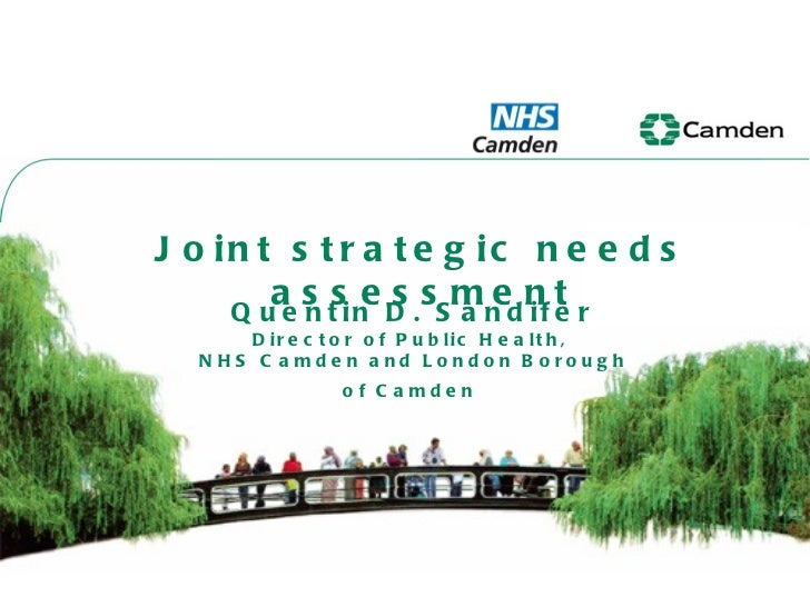 Joint strategic needs assessment Quentin D. Sandifer Director of Public Health,  NHS Camden and London Borough of Camden