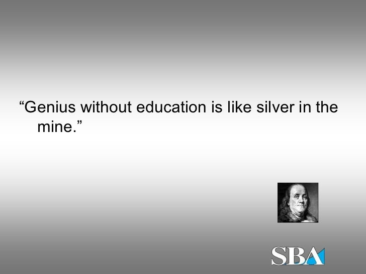 """""""Genius without education is like silver in the  mine."""""""