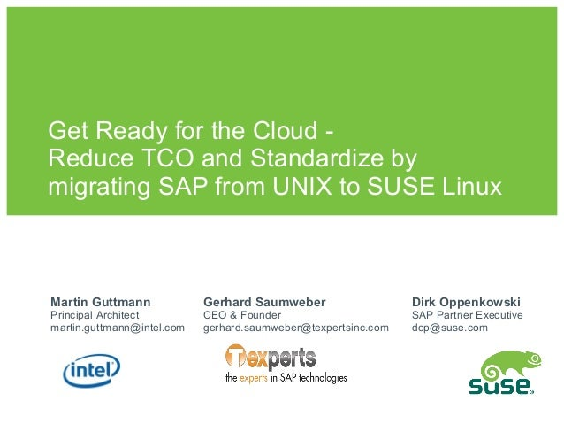 Get Ready for the Cloud -Reduce TCO and Standardize bymigrating SAP from UNIX to SUSE LinuxMartin Guttmann             Ger...