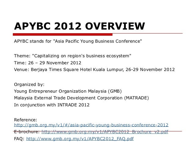 "APYBC 2012 OVERVIEWAPYBC stands for ""Asia Pacific Young Business Conference""Theme: ""Capitalizing on regions business ecosy..."