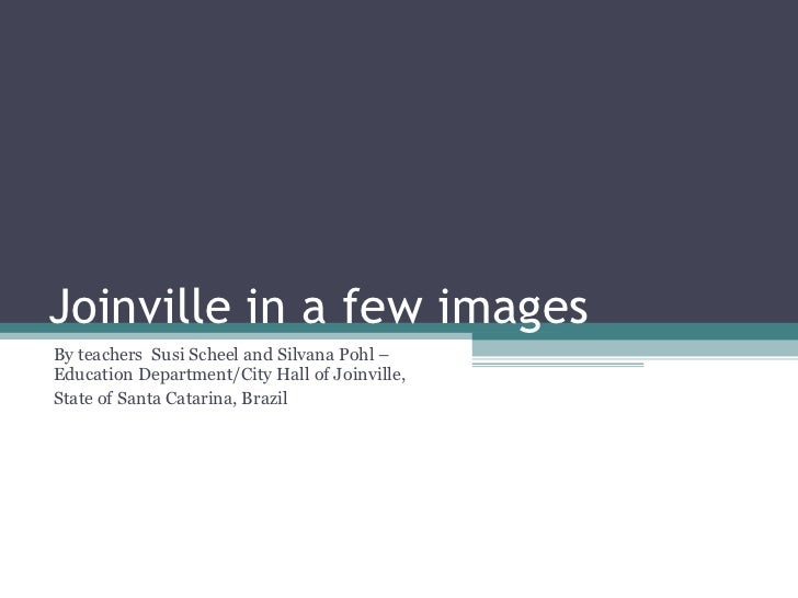 Joinville in a few images  By teachers  Susi Scheel and Silvana Pohl – Education Department/City Hall of Joinville,  State...