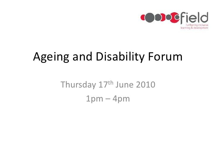 Ageing and Disability Forum<br />Thursday 17th June 2010<br />1pm – 4pm<br />