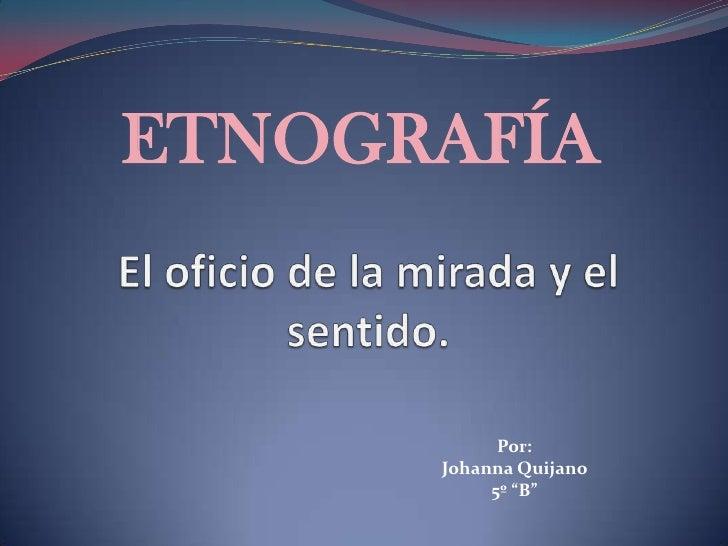 """ETNOGRAFÍA<br />El oficio de la mirada y el sentido.<br />Por: <br />Johanna Quijano<br />5º """"B""""<br />"""