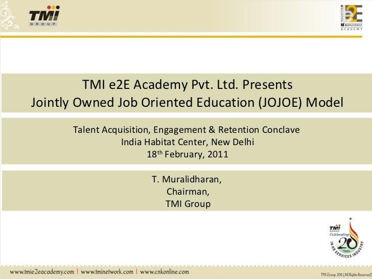 TMI e2E Academy Pvt. Ltd. Presents Jointly Owned Job Oriented Education (JOJOE) Model Talent Acquisition, Engagement & Ret...