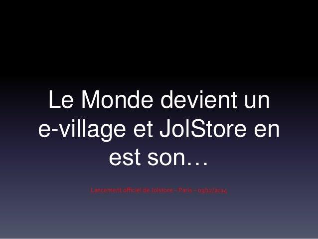 Le Monde devient un  e-village et JolStore en  est son…  Lancement officiel de Jolstore – Paris – 03/12/2014