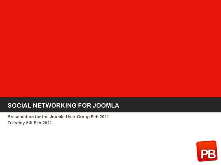 SOCIAL NETWORKING FOR JOOMLA Presentation for the Joomla User Group Feb 2011 Tuesday 8th Feb 2011