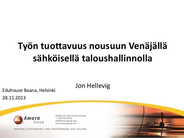 Työn tuottavuus nousuun Venäjällä sähköisellä taloushallinnolla Eduhouse Baana, Helsinki 28.11.2013  Jon Hellevig