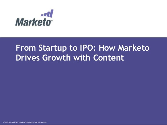 From Startup to IPO: How Marketo Drives Growth with Content  ©  2013  Marketo,  Inc.  Marketo  Proprietary  an...