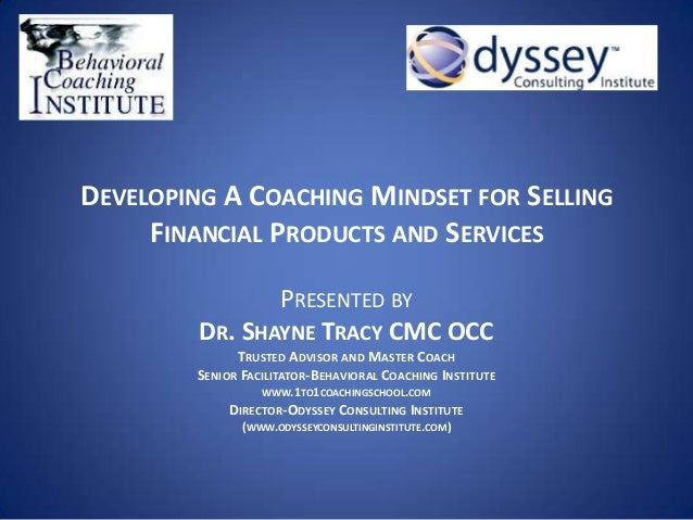 DEVELOPING A COACHING MINDSET FOR SELLINGFINANCIAL PRODUCTS AND SERVICESPRESENTED BYDR. SHAYNE TRACY CMC OCCTRUSTED ADVISO...