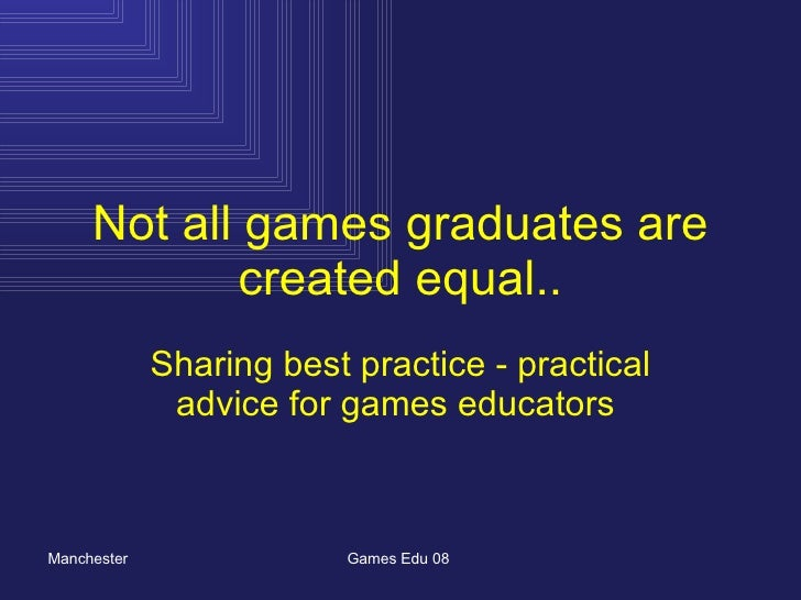 Not all games graduates are created equal.. Sharing best practice - practical advice for games educators