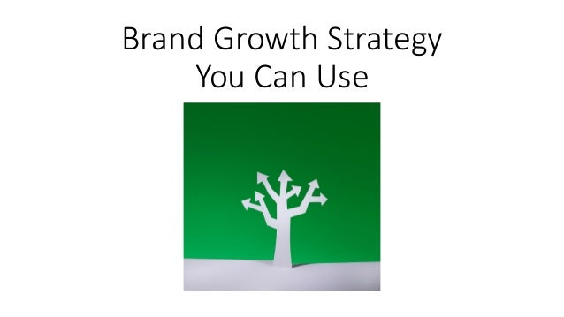 Brand Growth Most of us would agree there are four ways to strategize for brand growth: increase the share you hold in the markets you are strong in; develop new products for those markets; extend your reach by finding new markets for your current brands; and develop new products that cater to .