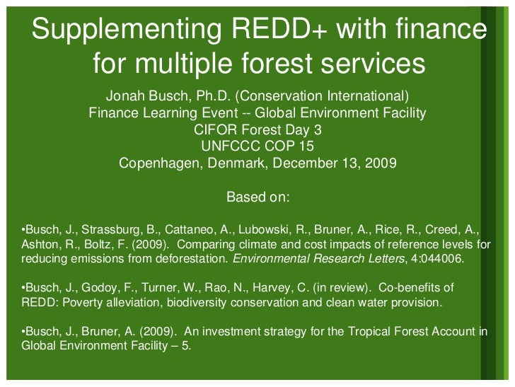 Supplementing REDD+ with finance      for multiple forest services                Jonah Busch, Ph.D. (Conservation Interna...