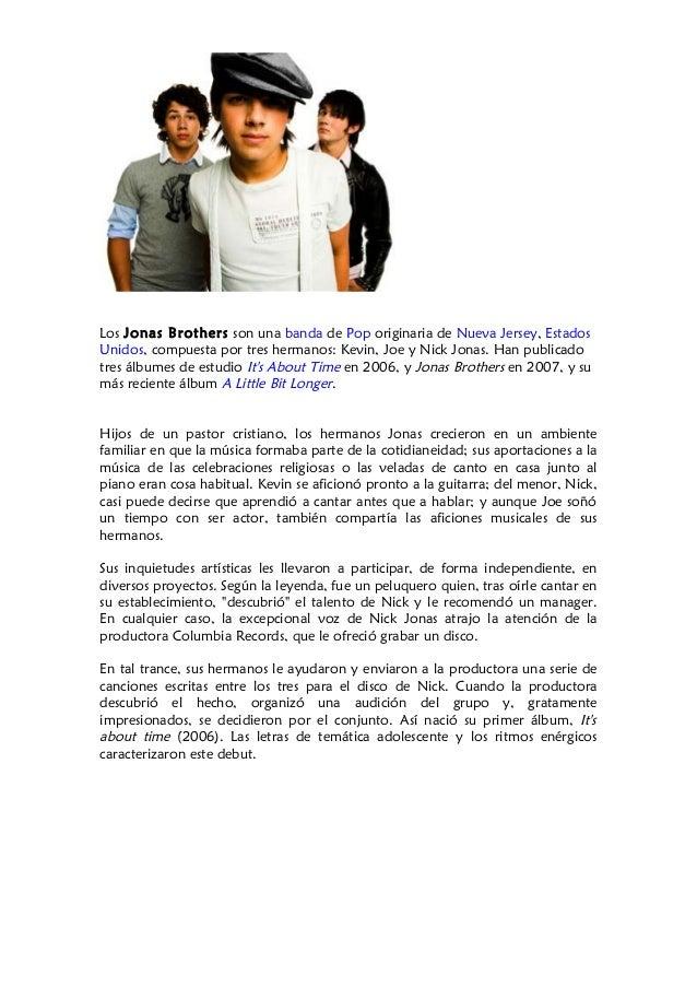 Los Jonas Brothers son una banda de Pop originaria de Nueva Jersey, Estados Unidos, compuesta por tres hermanos: Kevin, Jo...