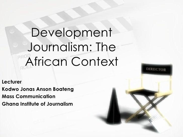 Development Journalism: The African Context Lecturer Kodwo Jonas Anson Boateng Mass Communication  Ghana Institute of Jour...