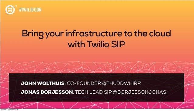 #TWILIOCON Bringyourinfrastructuretothe cloud withTwilio SIP JOHN WOLTHUIS, CO-FOUNDER @THUDDWHIRR JONAS BORJESSON, TECH L...