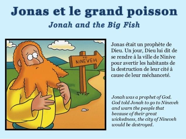 Jonas était un prophète deDieu. Un jour, Dieu lui dit dese rendre à la ville de Ninivepour avertir les habitants dela dest...