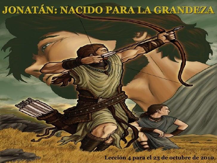 Lección 4 para el 23 de octubre de 2010 JONATÁN: NACIDO PARA LA GRANDEZA