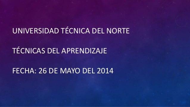 UNIVERSIDAD TÉCNICA DEL NORTE TÉCNICAS DEL APRENDIZAJE FECHA: 26 DE MAYO DEL 2014