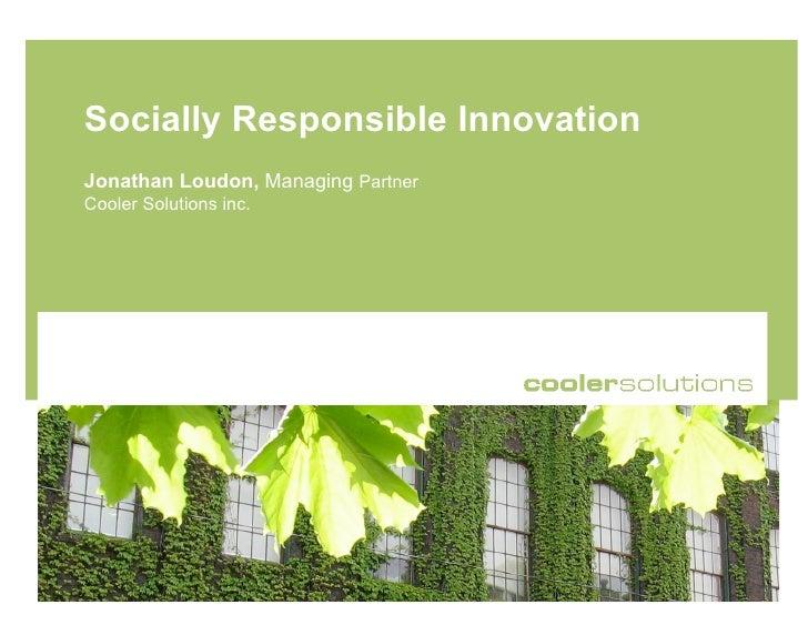 Socially Responsible Innovation Jonathan Loudon, Managing Partner Cooler Solutions inc.