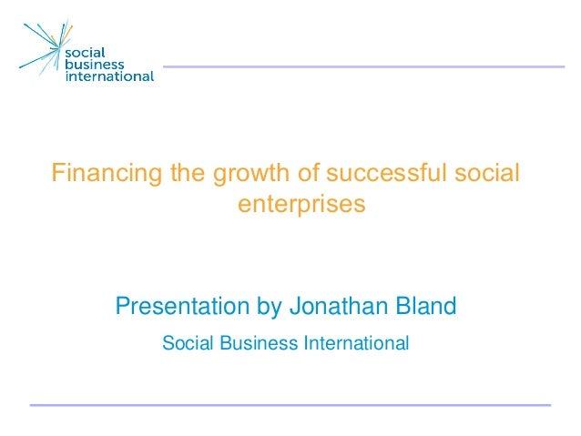 Financing the growth of successful social                enterprises     Presentation by Jonathan Bland         Social Bus...