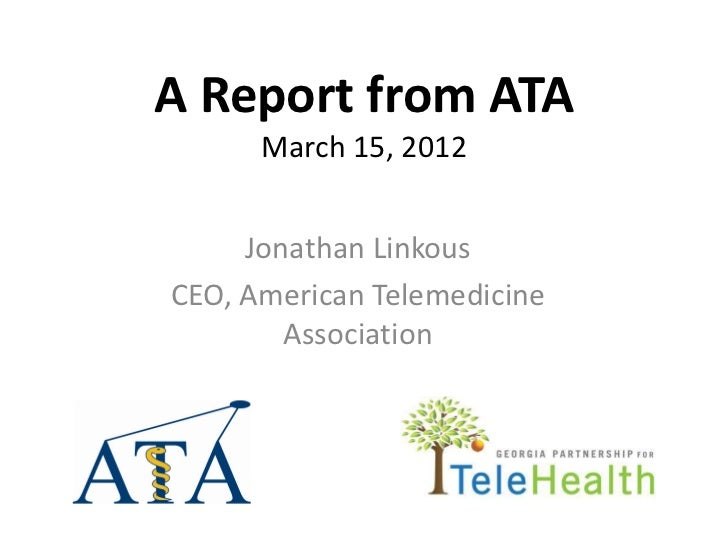 A Report from ATA      March 15, 2012     Jonathan LinkousCEO, American Telemedicine        Association
