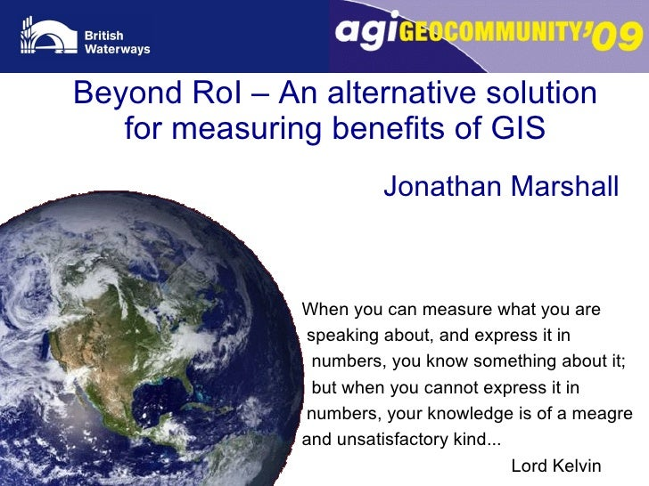 Beyond RoI – An alternative solution for measuring benefits of GIS Jonathan Marshall When you can measure what you are spe...
