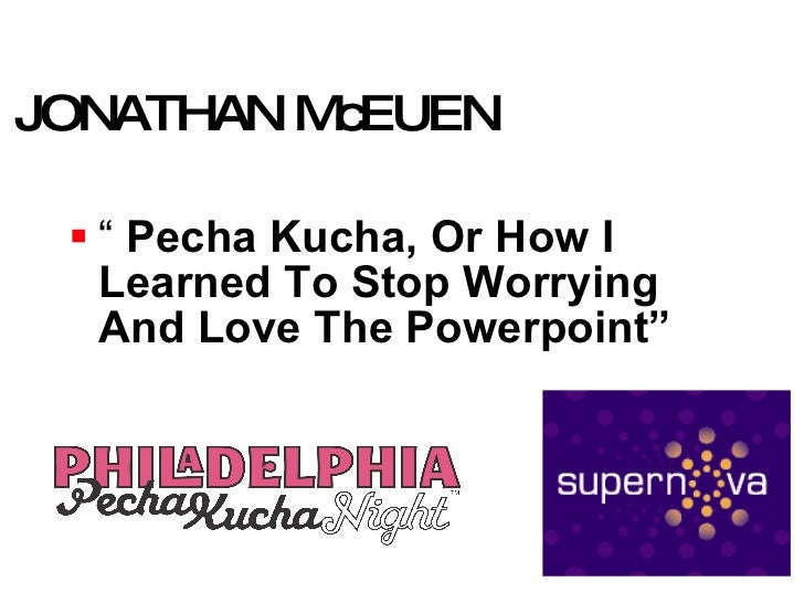 "JONATHAN McEUEN <ul><li>""   Pecha Kucha, Or How I Learned To Stop Worrying And Love The Powerpoint"" </li></ul>"