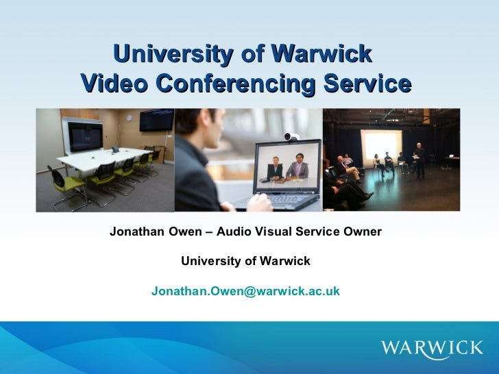 University of WarwickVideo Conferencing Service  Jonathan Owen – Audio Visual Service Owner             University of Warw...