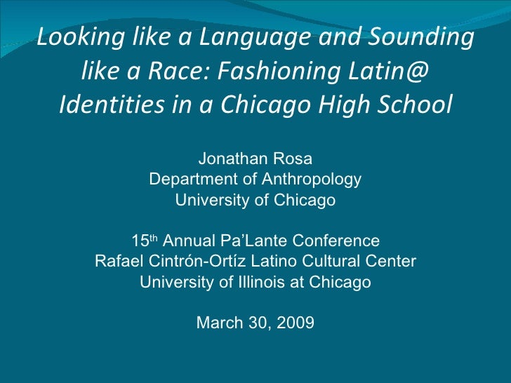 Looking like a Language and Sounding like a Race: Fashioning Latin@ Identities in a Chicago High School <ul><li>Jonathan R...