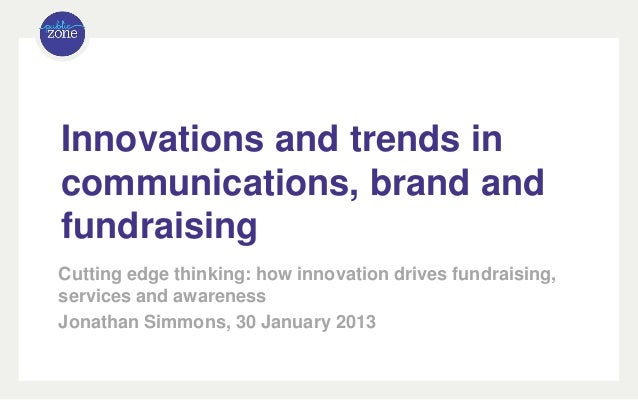 Innovations and trends incommunications, brand andfundraisingCutting edge thinking: how innovation drives fundraising,serv...