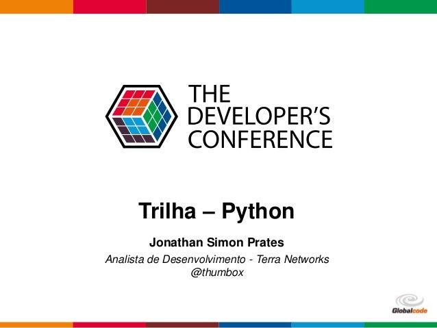 Globalcode – Open4education  Trilha – Python  Jonathan Simon Prates  Analista de Desenvolvimento - Terra Networks  @thumbo...