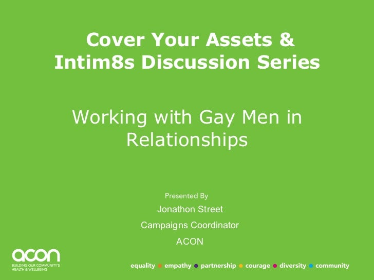 Cover Your Assets & Intim8s Discussion Series Working with Gay Men in Relationships Jonathon Street Campaigns Coordinator ...