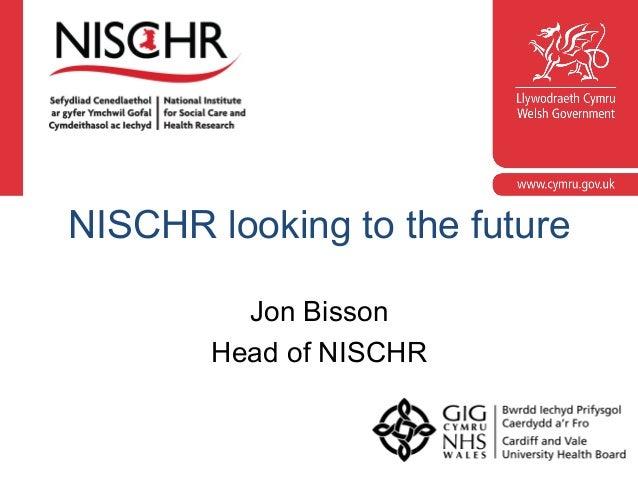 NISCHR looking to the future Jon Bisson Head of NISCHR