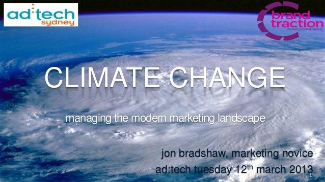 CLIMATE CHANGE managing the modern marketing landscape                   jon bradshaw, marketing novice                  a...