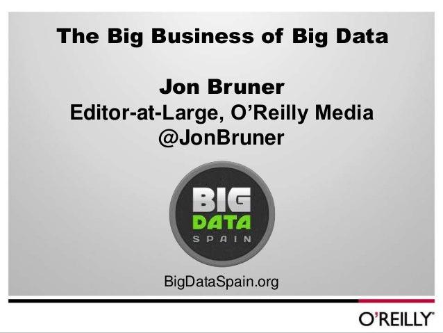The Big Business of Big Data. JON BRUNER at Big Data Spain 2012