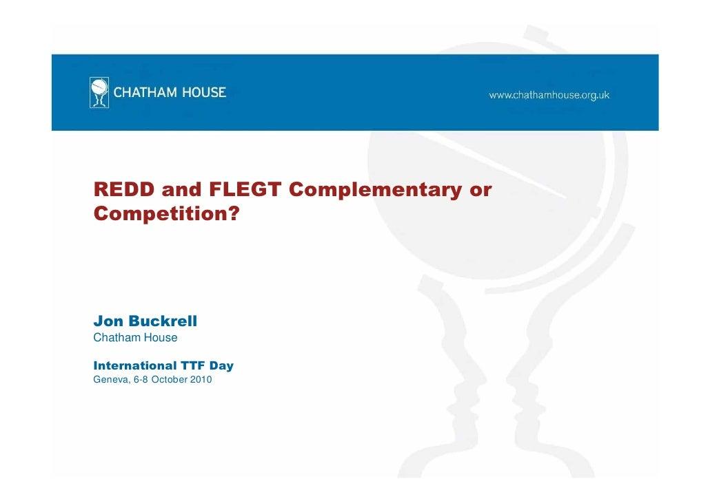 REDD and FLEGT Complementary or Competition?     Jon Buckrell Chatham House  International TTF Day Geneva, 6-8 October 2010